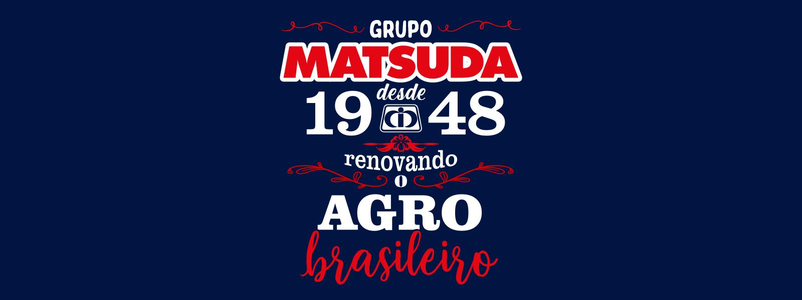 Tema do ano: Matsuda, desde 1948 renovando o Agro brasileiro